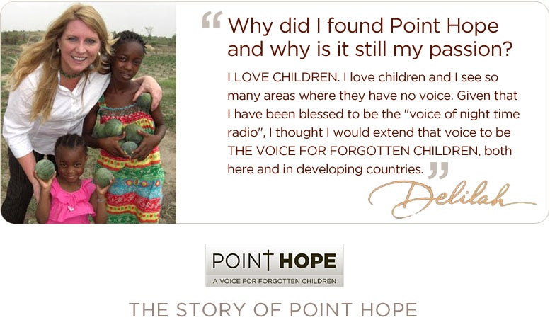 Delilah founded Point Hope to be THE VOICE FOR FORGOTTEN CHILDREN, both here and in developing countries.